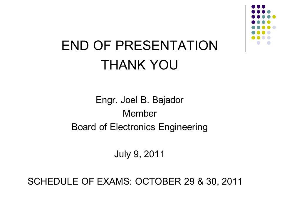 END OF PRESENTATION THANK YOU Engr. Joel B. Bajador Member Board of Electronics Engineering July 9, 2011 SCHEDULE OF EXAMS: OCTOBER 29 & 30, 2011
