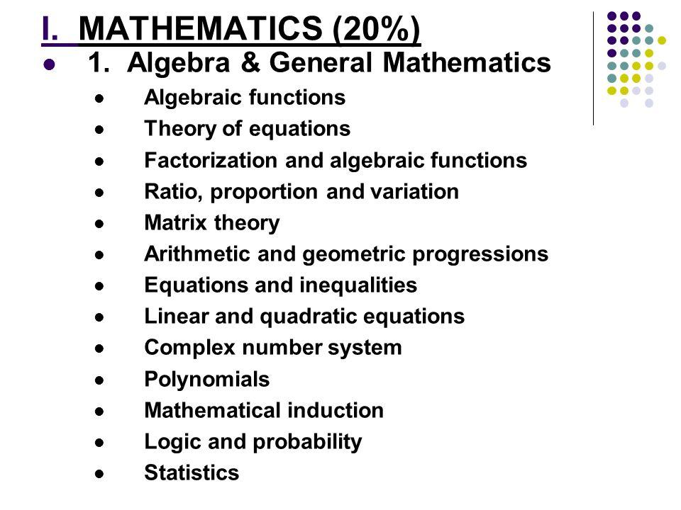 I. MATHEMATICS (20%) 1. Algebra & General Mathematics Algebraic functions Theory of equations Factorization and algebraic functions Ratio, proportion