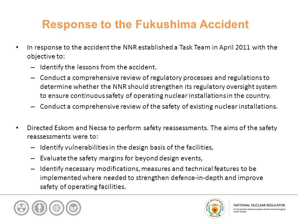 Response to the Fukushima Accident In response to the accident the NNR established a Task Team in April 2011 with the objective to: – Identify the lessons from the accident.