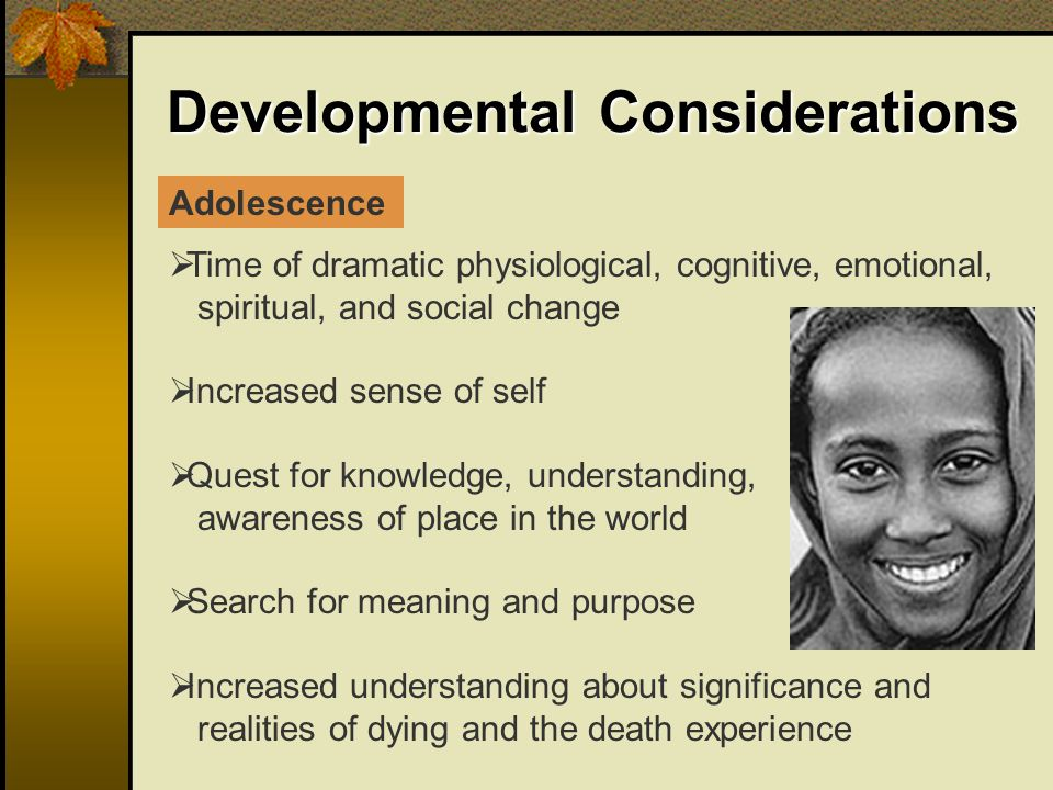 Developmental Considerations Time of dramatic physiological, cognitive, emotional, spiritual, and social change Increased sense of self Quest for knowledge, understanding, awareness of place in the world Search for meaning and purpose Increased understanding about significance and realities of dying and the death experience Adolescence