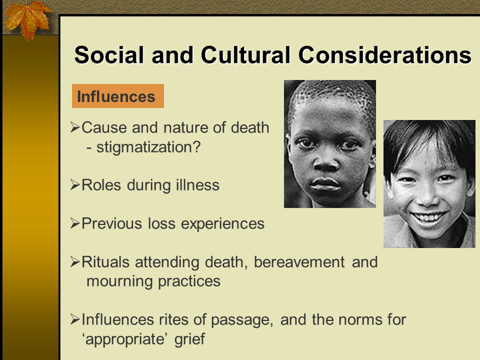 Social and Cultural Considerations Cause and nature of death - stigmatization? Roles during illness Previous loss experiences Rituals attending death,