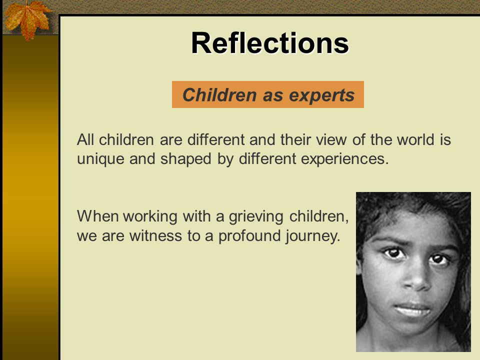 Reflections All children are different and their view of the world is unique and shaped by different experiences. When working with a grieving childre