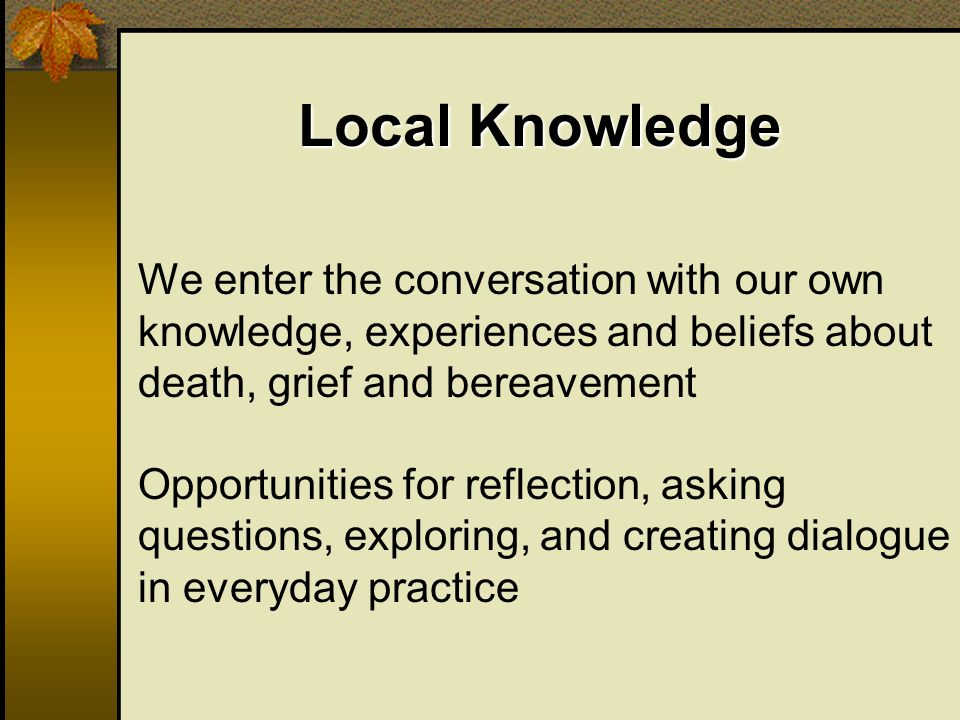 We enter the conversation with our own knowledge, experiences and beliefs about death, grief and bereavement Opportunities for reflection, asking questions, exploring, and creating dialogue in everyday practice Local Knowledge