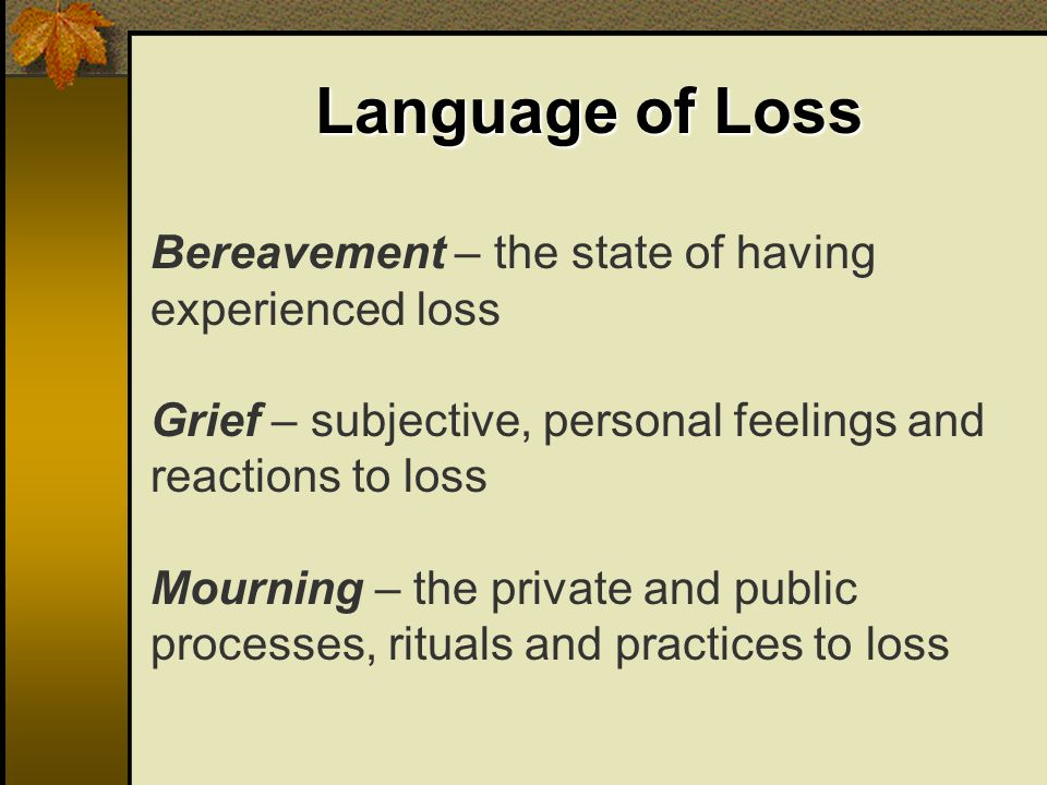 Language of Loss Bereavement – the state of having experienced loss Grief – subjective, personal feelings and reactions to loss Mourning – the private