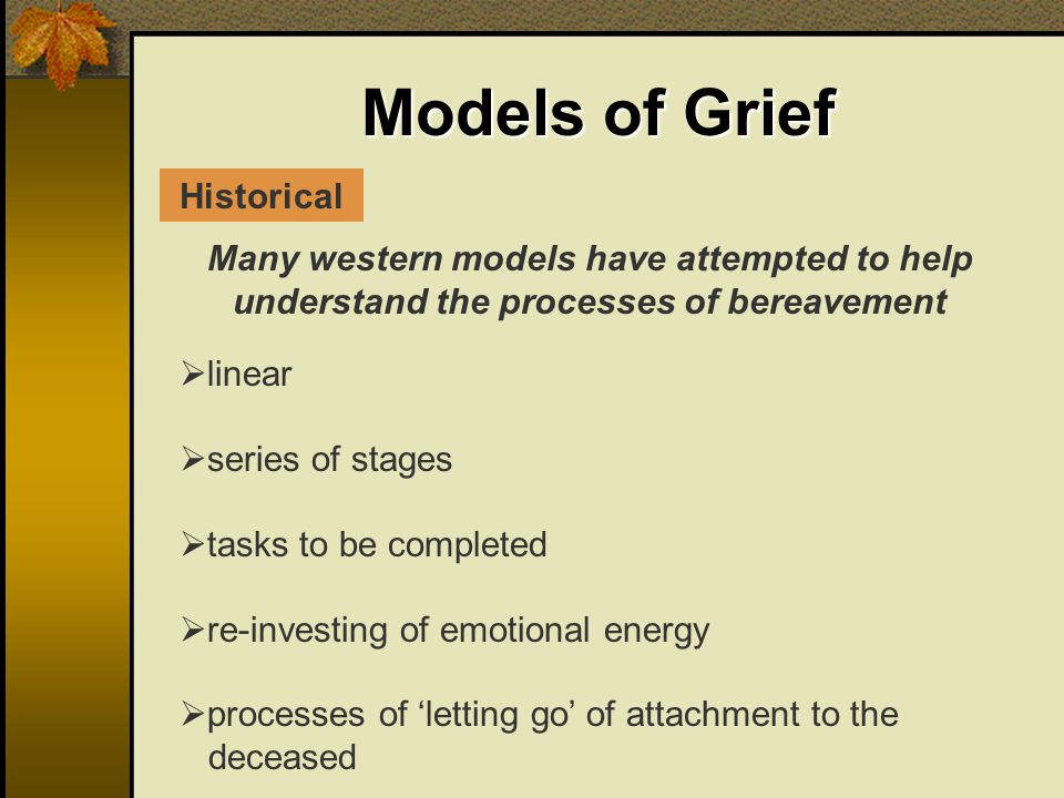 Models of Grief Many western models have attempted to help understand the processes of bereavement linear series of stages tasks to be completed re-investing of emotional energy processes of letting go of attachment to the deceased Historical