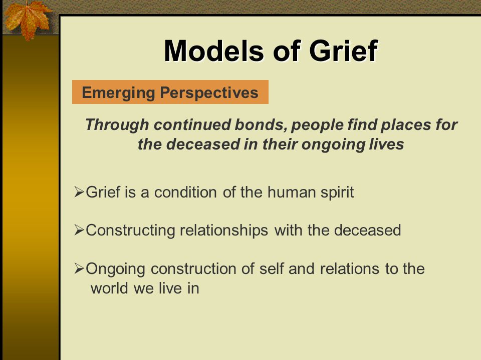 Models of Grief Through continued bonds, people find places for the deceased in their ongoing lives Grief is a condition of the human spirit Constructing relationships with the deceased Ongoing construction of self and relations to the world we live in Emerging Perspectives