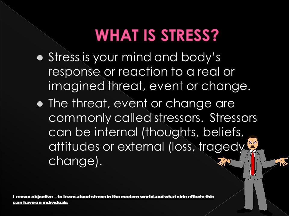 l Stress is your mind and bodys response or reaction to a real or imagined threat, event or change.