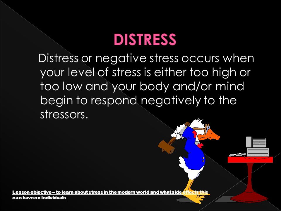 Distress or negative stress occurs when your level of stress is either too high or too low and your body and/or mind begin to respond negatively to the stressors.