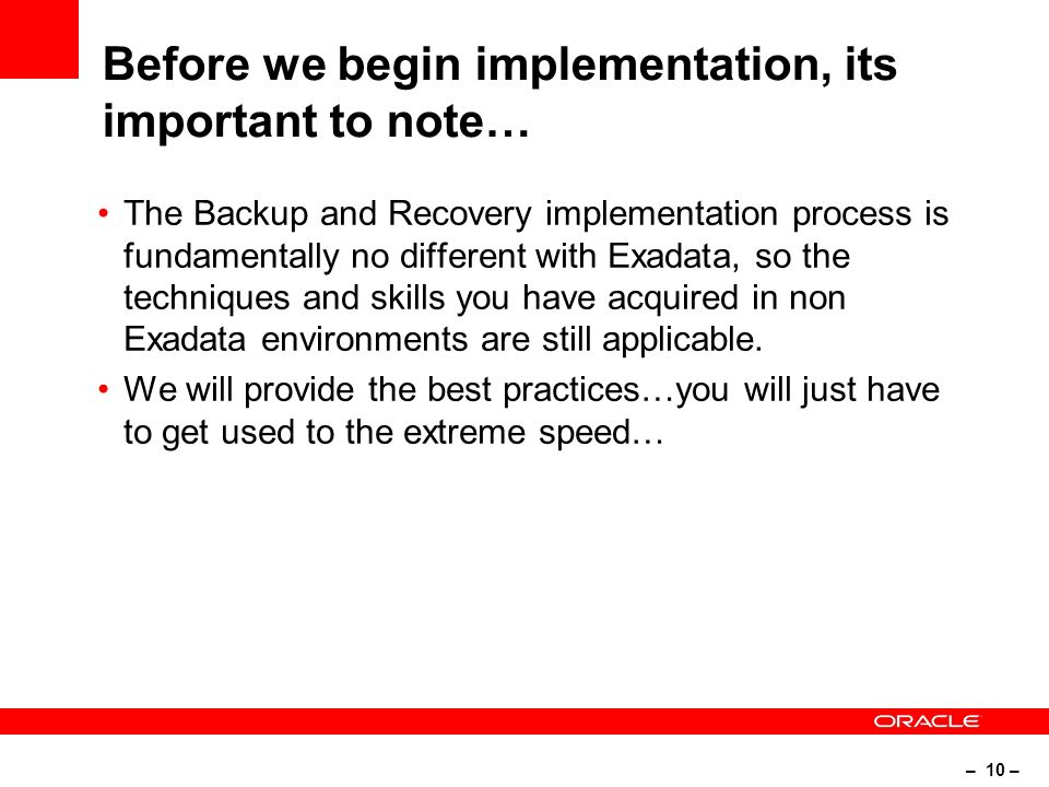 – 10 – Before we begin implementation, its important to note… The Backup and Recovery implementation process is fundamentally no different with Exadata, so the techniques and skills you have acquired in non Exadata environments are still applicable.