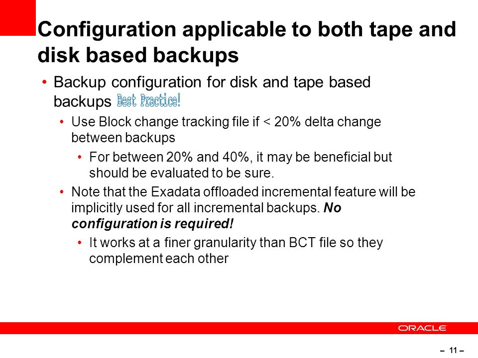 – 11 – Configuration applicable to both tape and disk based backups Backup configuration for disk and tape based backups Use Block change tracking file if < 20% delta change between backups For between 20% and 40%, it may be beneficial but should be evaluated to be sure.