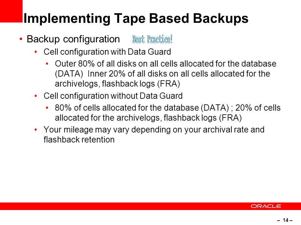 – 14 – Implementing Tape Based Backups Backup configuration Cell configuration with Data Guard Outer 80% of all disks on all cells allocated for the database (DATA) Inner 20% of all disks on all cells allocated for the archivelogs, flashback logs (FRA) Cell configuration without Data Guard 80% of cells allocated for the database (DATA) ; 20% of cells allocated for the archivelogs, flashback logs (FRA) Your mileage may vary depending on your archival rate and flashback retention