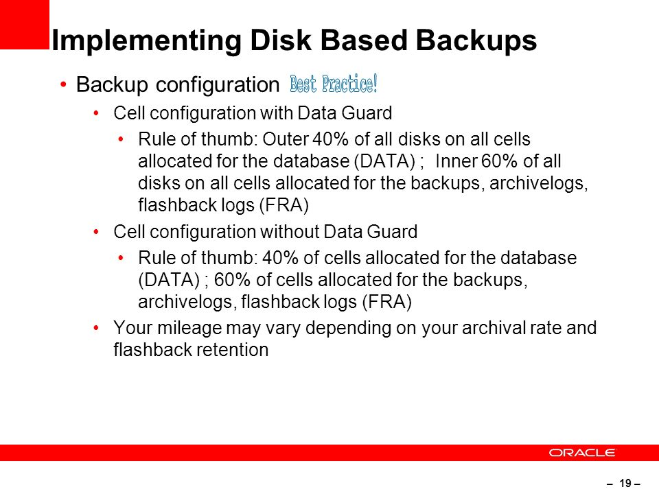 – 19 – Implementing Disk Based Backups Backup configuration Cell configuration with Data Guard Rule of thumb: Outer 40% of all disks on all cells allocated for the database (DATA) ; Inner 60% of all disks on all cells allocated for the backups, archivelogs, flashback logs (FRA) Cell configuration without Data Guard Rule of thumb: 40% of cells allocated for the database (DATA) ; 60% of cells allocated for the backups, archivelogs, flashback logs (FRA) Your mileage may vary depending on your archival rate and flashback retention