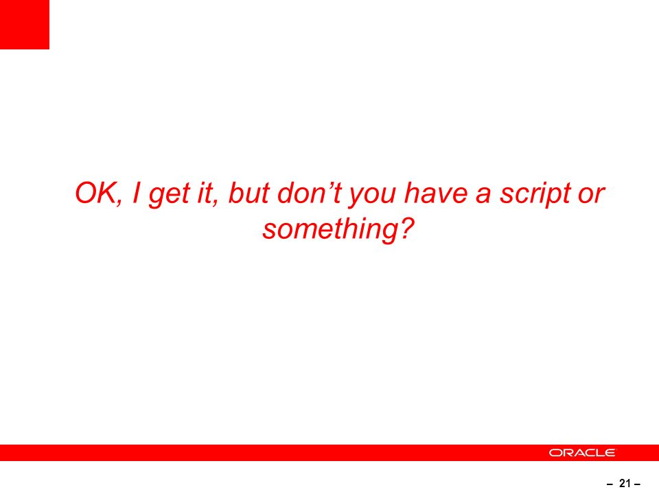– 21 – OK, I get it, but dont you have a script or something