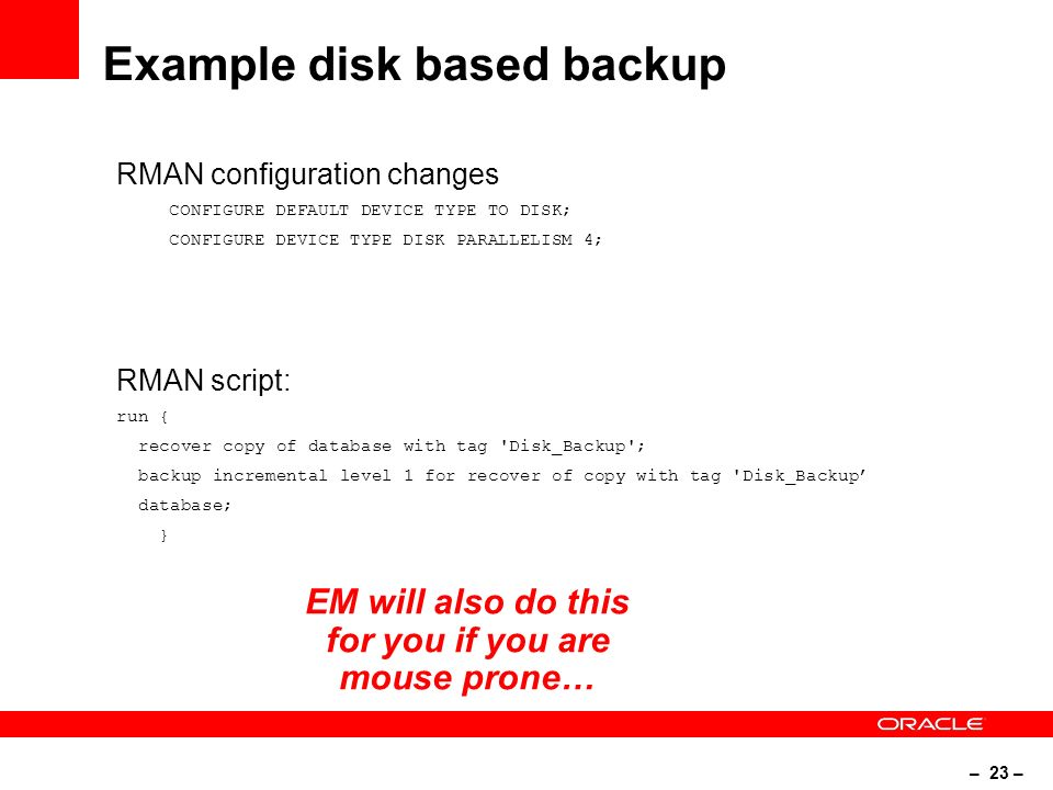 – 23 – Example disk based backup RMAN configuration changes CONFIGURE DEFAULT DEVICE TYPE TO DISK; CONFIGURE DEVICE TYPE DISK PARALLELISM 4; RMAN script: run { recover copy of database with tag Disk_Backup ; backup incremental level 1 for recover of copy with tag Disk_Backup database; } EM will also do this for you if you are mouse prone…