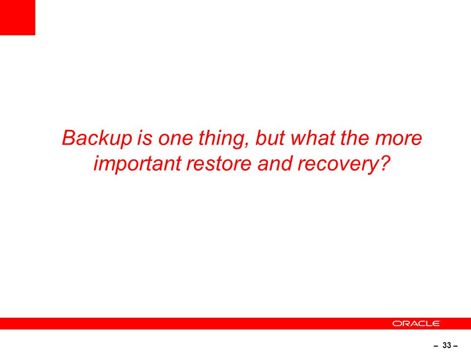 – 33 – Backup is one thing, but what the more important restore and recovery