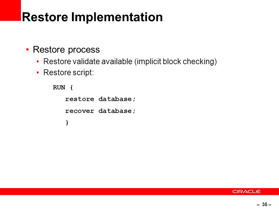 – 35 – Restore Implementation Restore process Restore validate available (implicit block checking) Restore script: RUN { restore database; recover database; }