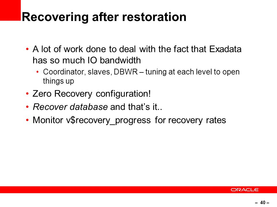 – 40 – Recovering after restoration A lot of work done to deal with the fact that Exadata has so much IO bandwidth Coordinator, slaves, DBWR – tuning at each level to open things up Zero Recovery configuration.