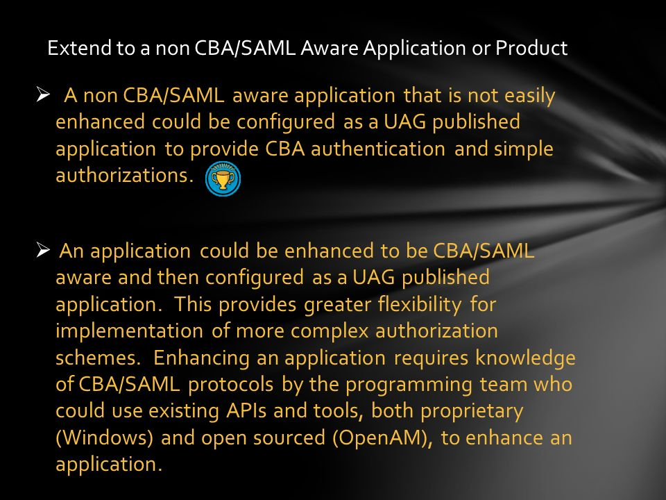 A non CBA/SAML aware application that is not easily enhanced could be configured as a UAG published application to provide CBA authentication and simp