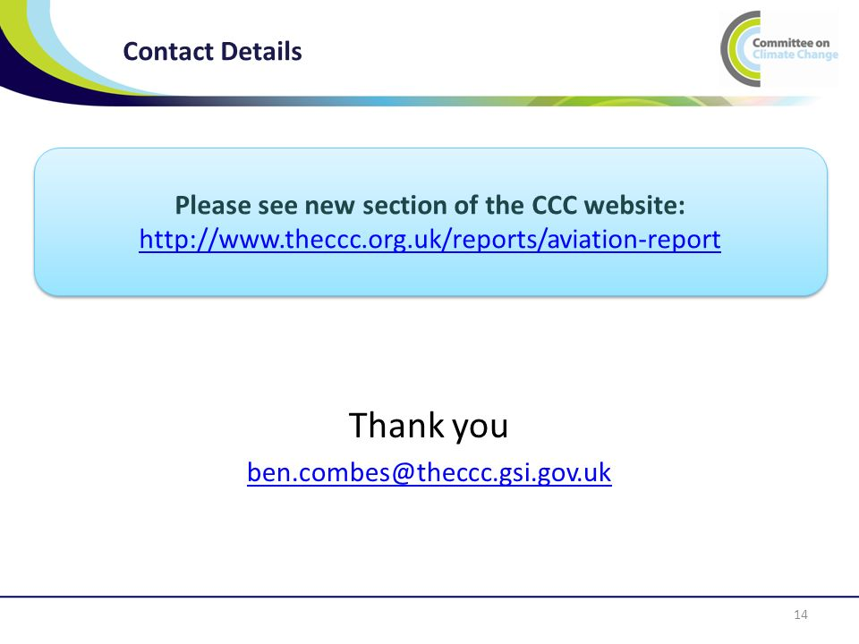 Contact Details 14 Thank you ben.combes@theccc.gsi.gov.uk Please see new section of the CCC website: http://www.theccc.org.uk/reports/aviation-report Please see new section of the CCC website: http://www.theccc.org.uk/reports/aviation-report