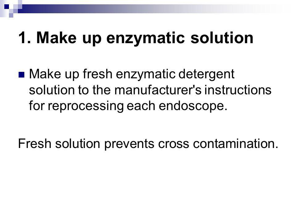 1. Make up enzymatic solution Make up fresh enzymatic detergent solution to the manufacturer's instructions for reprocessing each endoscope. Fresh sol