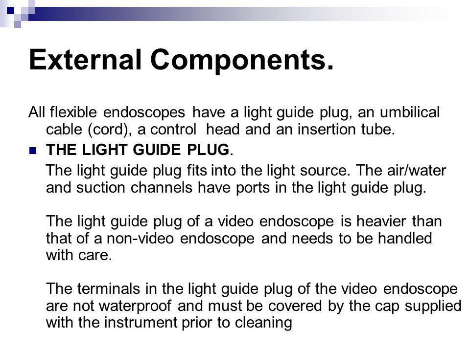 External Components. All flexible endoscopes have a light guide plug, an umbilical cable (cord), a control head and an insertion tube. THE LIGHT GUIDE