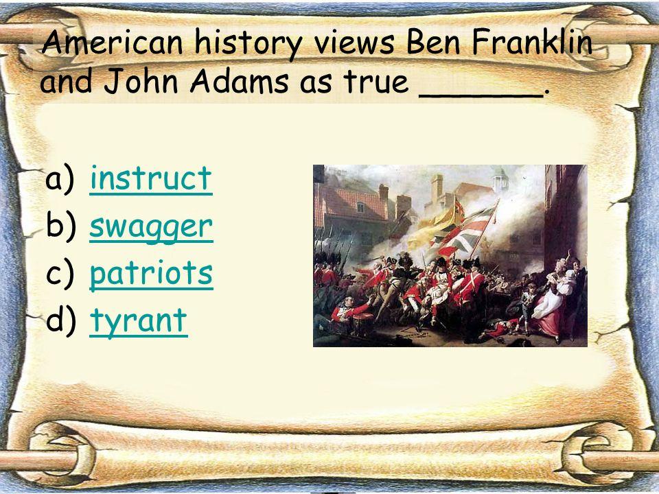 American history views Ben Franklin and John Adams as true ______.
