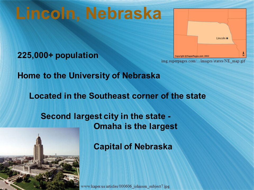 Lincoln, Nebraska 225,000+ population Home to the University of Nebraska Located in the Southeast corner of the state Second largest city in the state - Omaha is the largest Capital of Nebraska img.superpages.com/.../images/states/NE_map.gif