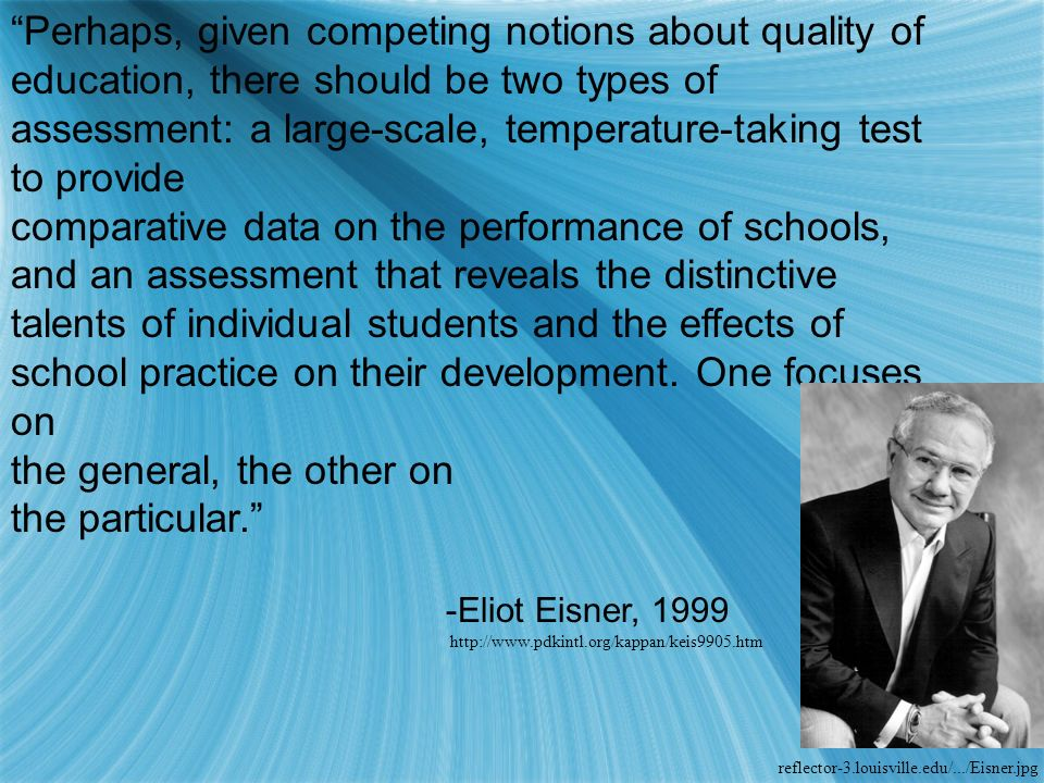 Perhaps, given competing notions about quality of education, there should be two types of assessment: a large-scale, temperature-taking test to provide comparative data on the performance of schools, and an assessment that reveals the distinctive talents of individual students and the effects of school practice on their development.