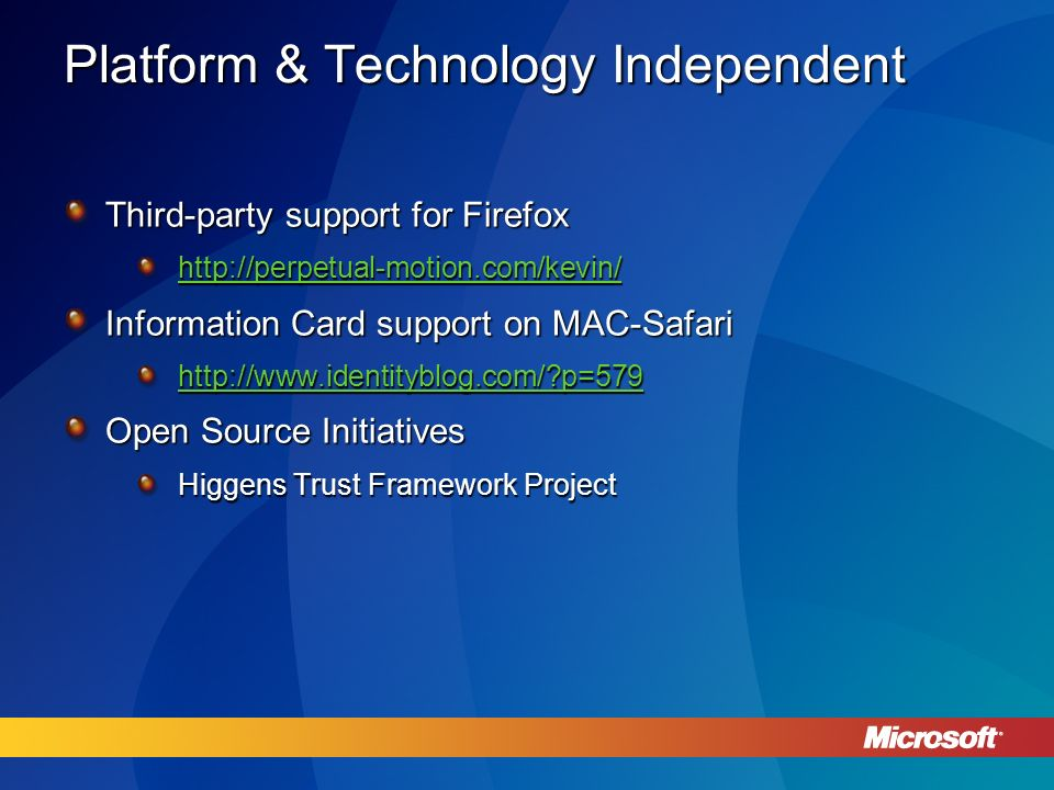 Platform & Technology Independent Third-party support for Firefox http://perpetual-motion.com/kevin/ Information Card support on MAC-Safari http://www.identityblog.com/ p=579 Open Source Initiatives Higgens Trust Framework Project