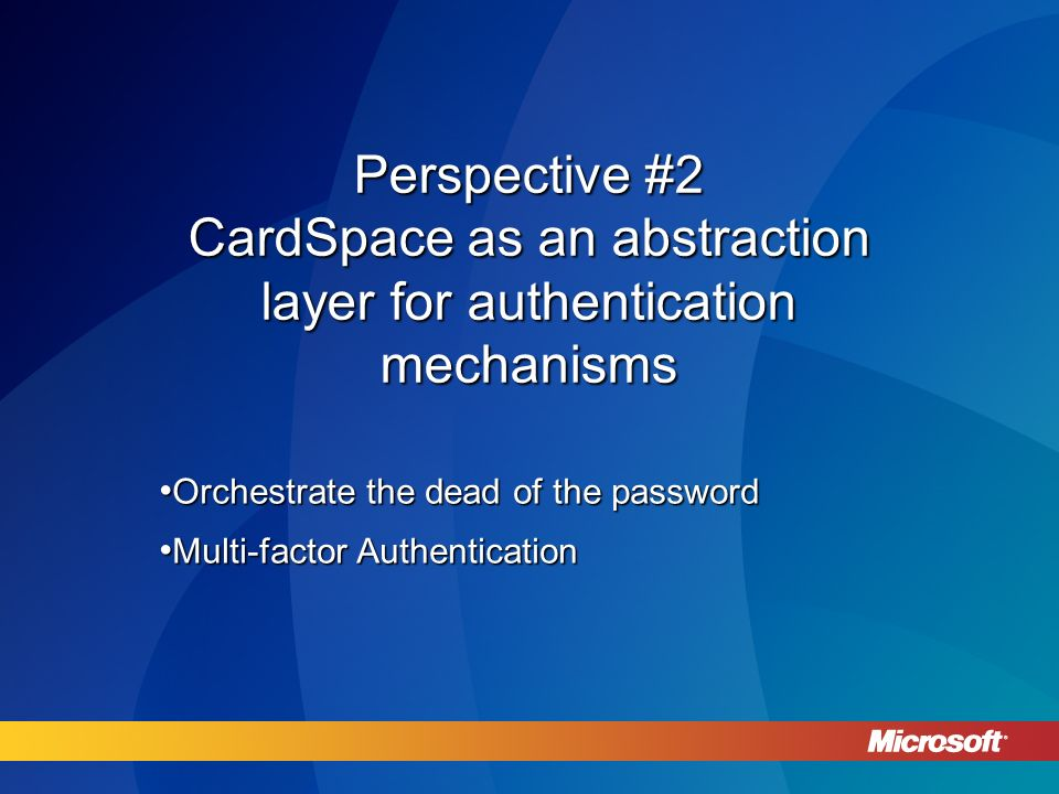Perspective #2 CardSpace as an abstraction layer for authentication mechanisms Orchestrate the dead of the password Orchestrate the dead of the password Multi-factor Authentication Multi-factor Authentication