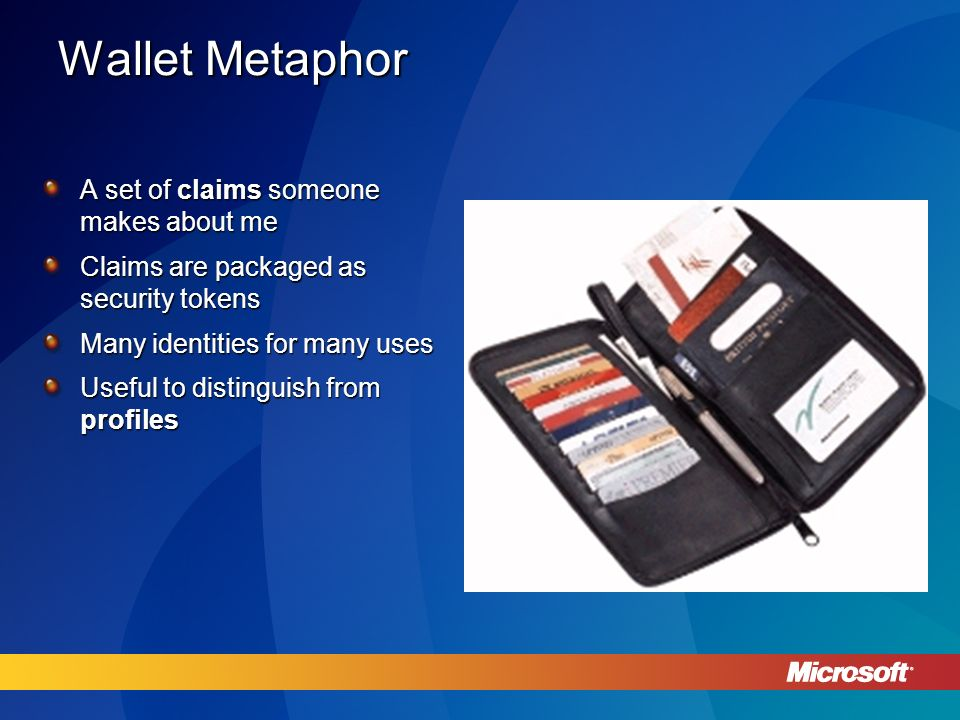 Wallet Metaphor A set of claims someone makes about me Claims are packaged as security tokens Many identities for many uses Useful to distinguish from profiles