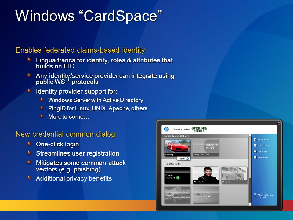 Windows CardSpace Enables federated claims-based identity Lingua franca for identity, roles & attributes that builds on EID Any identity/service provider can integrate using public WS-* protocols Identity provider support for: Windows Server with Active Directory PingID for Linux, UNIX, Apache, others More to come… New credential common dialog One-click login Streamlines user registration Mitigates some common attack vectors (e.g.
