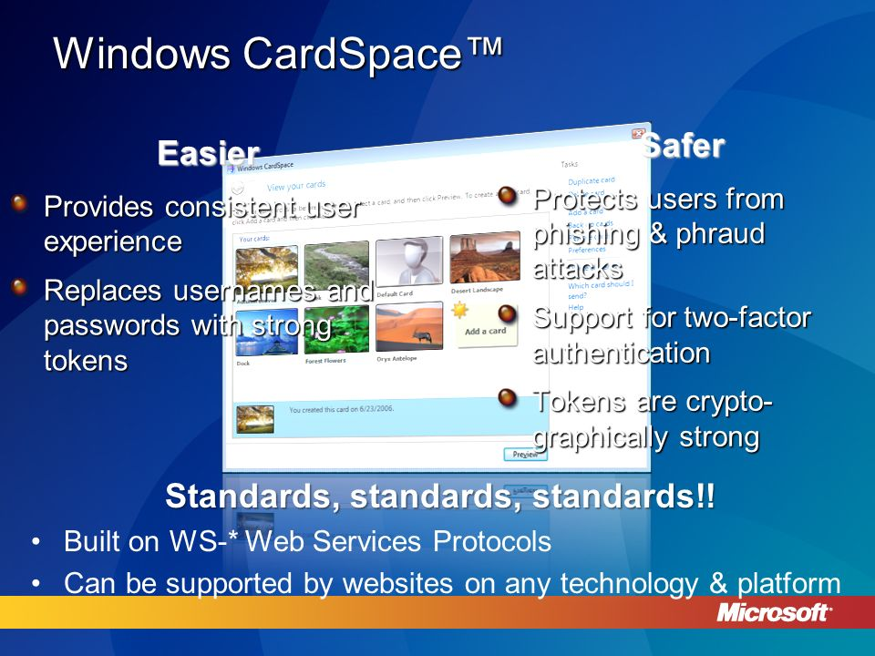 Windows CardSpace Easier Provides consistent user experience Replaces usernames and passwords with strong tokens Safer Protects users from phishing & phraud attacks Support for two-factor authentication Tokens are crypto- graphically strong Standards, standards, standards!.