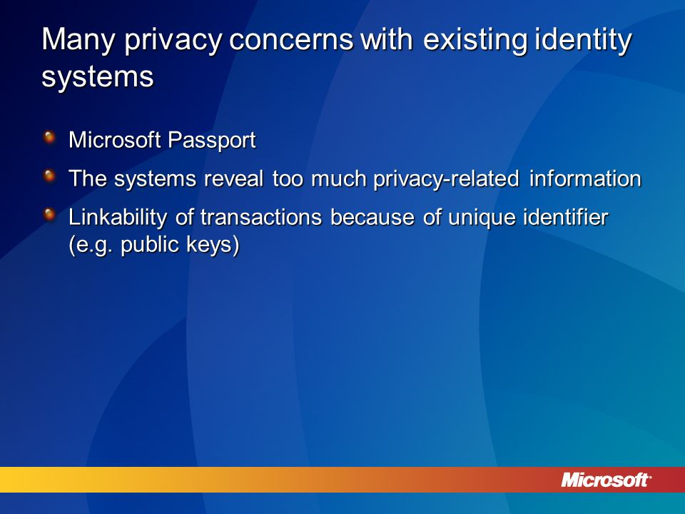 Many privacy concerns with existing identity systems Microsoft Passport The systems reveal too much privacy-related information Linkability of transactions because of unique identifier (e.g.