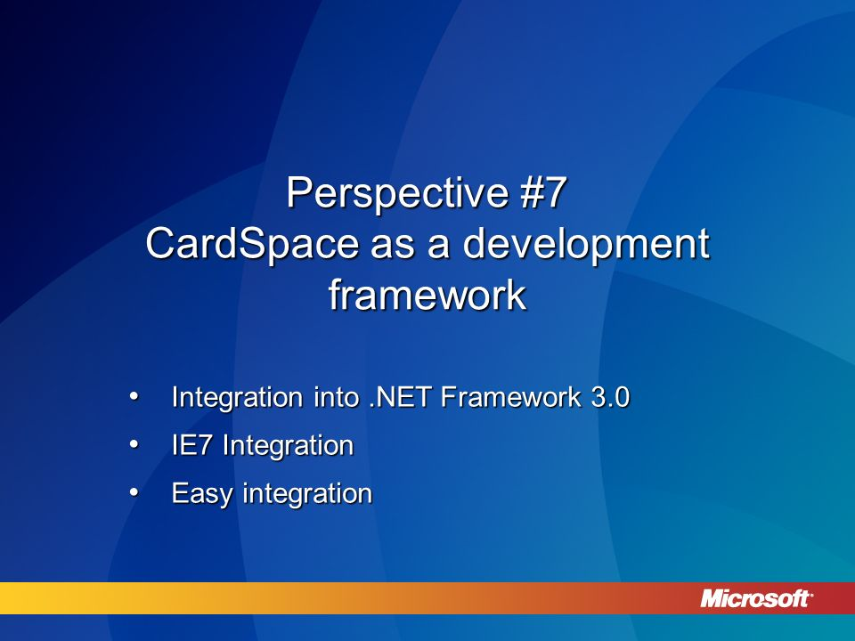 Perspective #7 CardSpace as a development framework Integration into.NET Framework 3.0 Integration into.NET Framework 3.0 IE7 Integration IE7 Integration Easy integration Easy integration