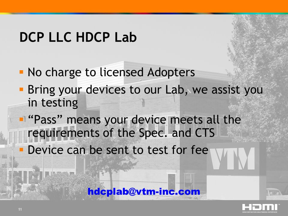11 DCP LLC HDCP Lab No charge to licensed Adopters Bring your devices to our Lab, we assist you in testing Pass means your device meets all the requirements of the Spec.