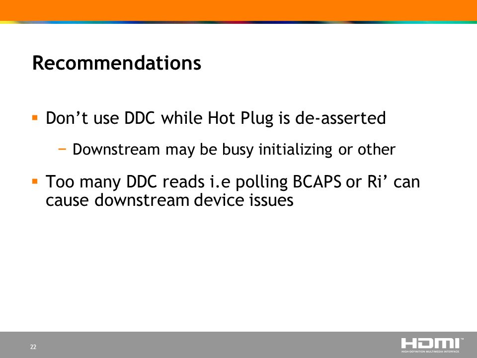22 Recommendations Dont use DDC while Hot Plug is de-asserted Downstream may be busy initializing or other Too many DDC reads i.e polling BCAPS or Ri can cause downstream device issues