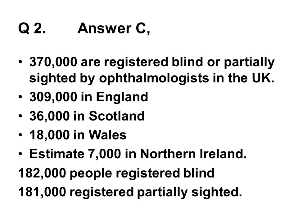 Q 2. Answer C, 370,000 are registered blind or partially sighted by ophthalmologists in the UK. 309,000 in England 36,000 in Scotland 18,000 in Wales