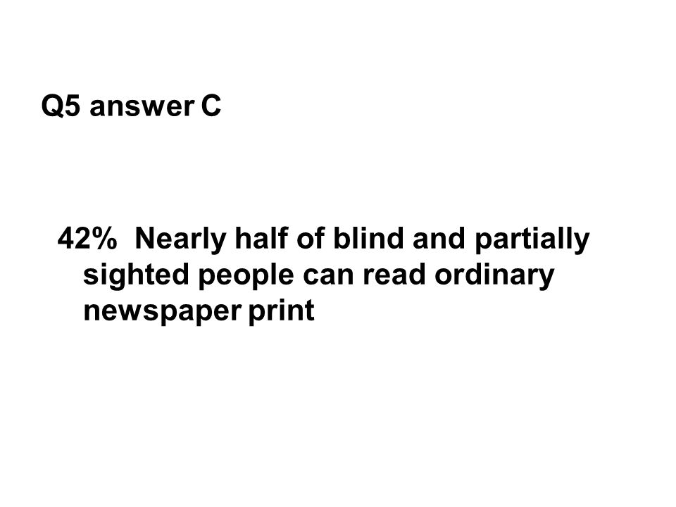 Q5 answer C 42% Nearly half of blind and partially sighted people can read ordinary newspaper print
