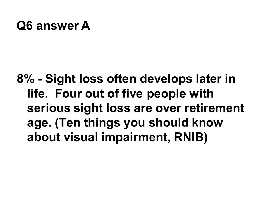 Q6 answer A 8% - Sight loss often develops later in life. Four out of five people with serious sight loss are over retirement age. (Ten things you sho