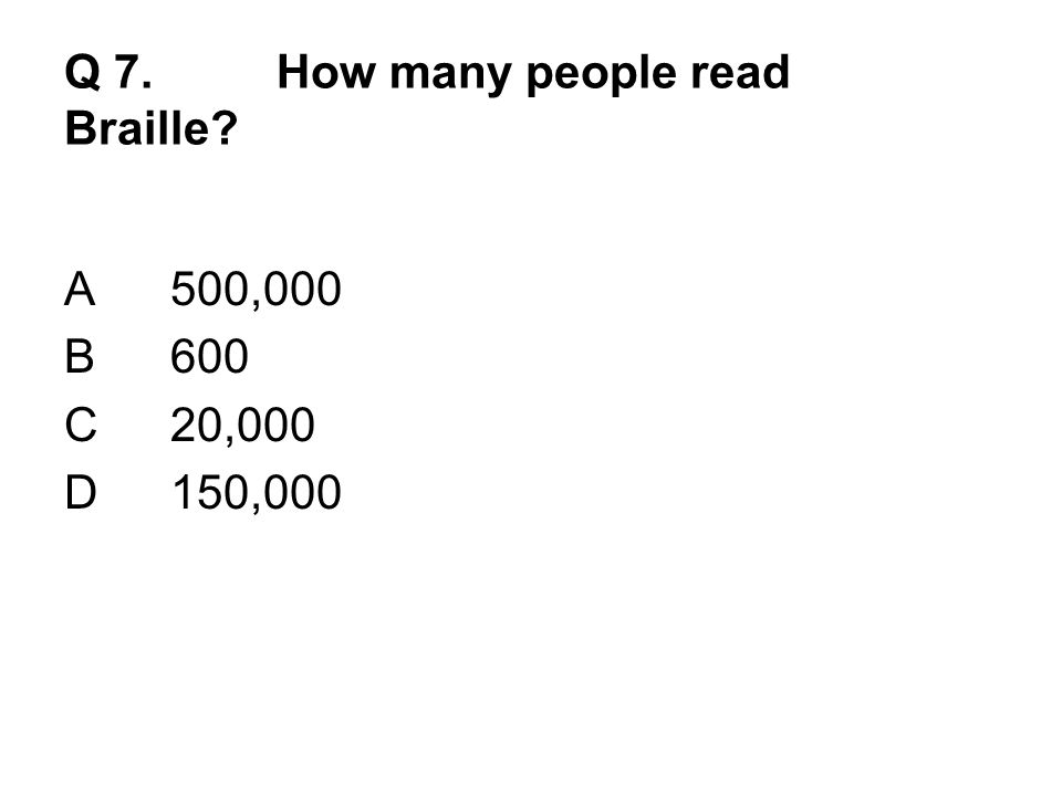 Q 7.How many people read Braille? A500,000 B600 C20,000 D150,000
