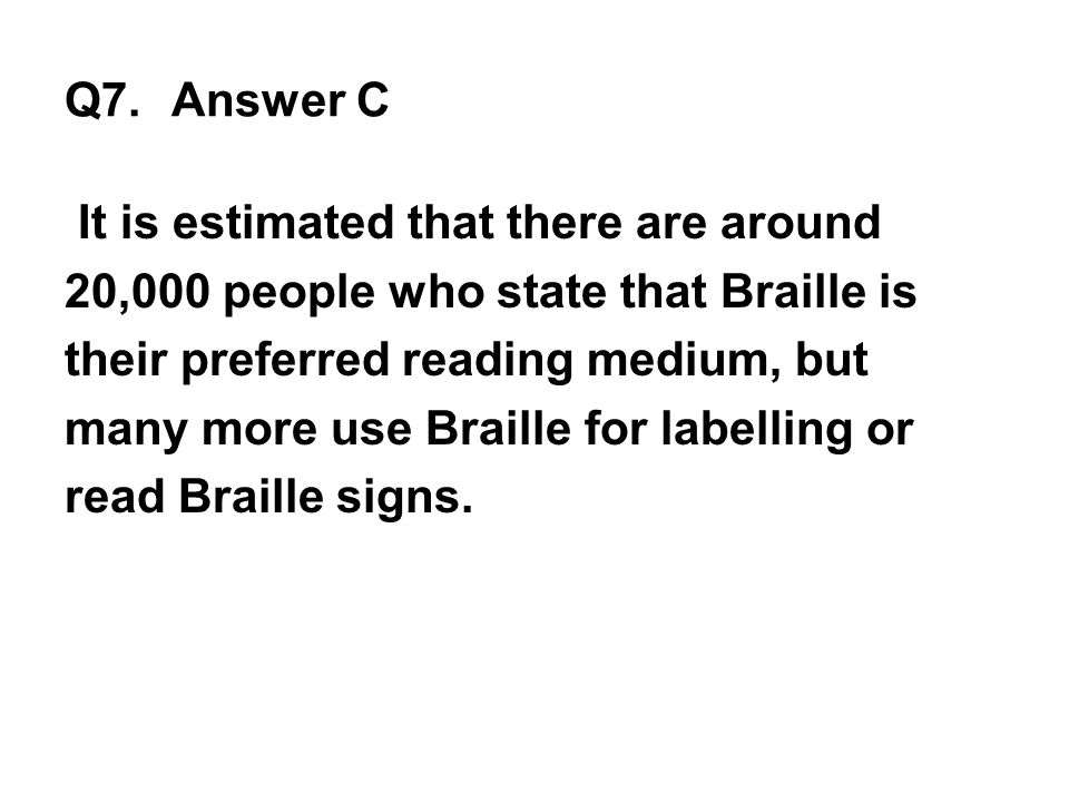 Q7. Answer C It is estimated that there are around 20,000 people who state that Braille is their preferred reading medium, but many more use Braille f