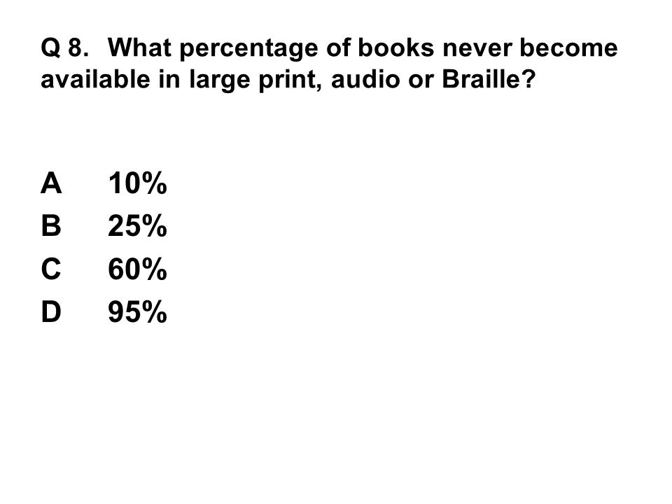 Q 8. What percentage of books never become available in large print, audio or Braille? A10% B25% C60% D95%