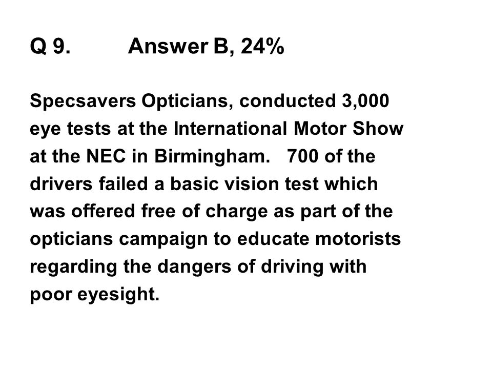 Q 9.Answer B, 24% Specsavers Opticians, conducted 3,000 eye tests at the International Motor Show at the NEC in Birmingham. 700 of the drivers failed
