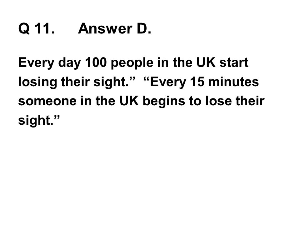 Q 11.Answer D. Every day 100 people in the UK start losing their sight. Every 15 minutes someone in the UK begins to lose their sight.
