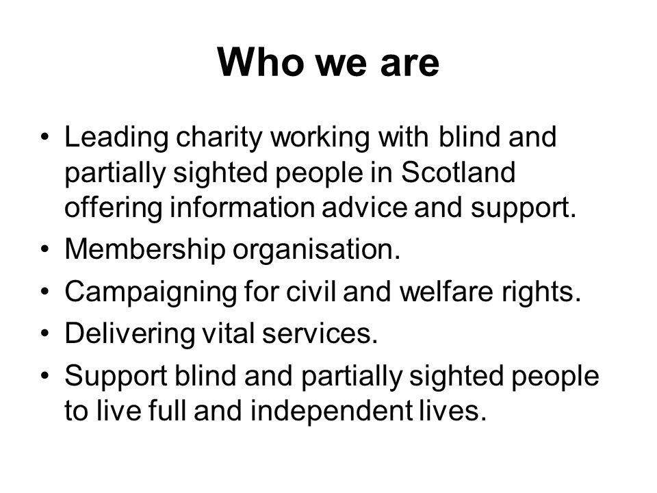 Who we are Leading charity working with blind and partially sighted people in Scotland offering information advice and support. Membership organisatio