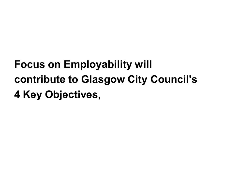 Focus on Employability will contribute to Glasgow City Council's 4 Key Objectives,