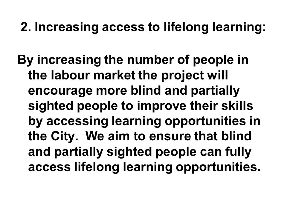 2. Increasing access to lifelong learning: By increasing the number of people in the labour market the project will encourage more blind and partially