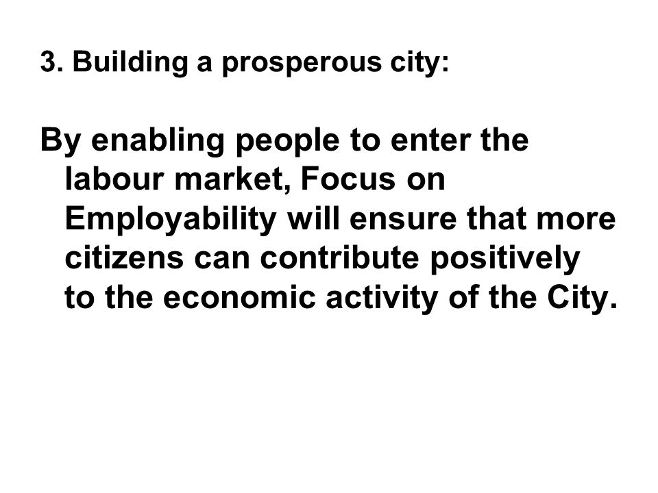 3. Building a prosperous city: By enabling people to enter the labour market, Focus on Employability will ensure that more citizens can contribute pos