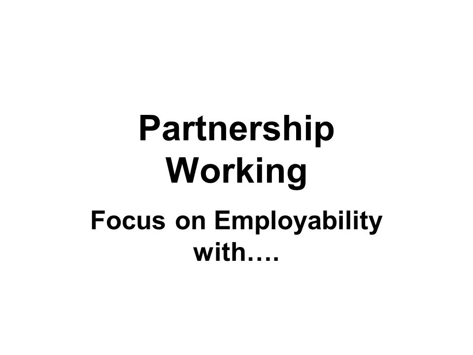 Partnership Working Focus on Employability with….